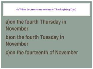 4) When do Americans celebrate Thanksgiving Day? a)on the fourth Thursday in