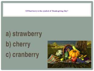 5)What berry is the symbol of Thanksgiving Day? a) strawberry b) cherry c) c