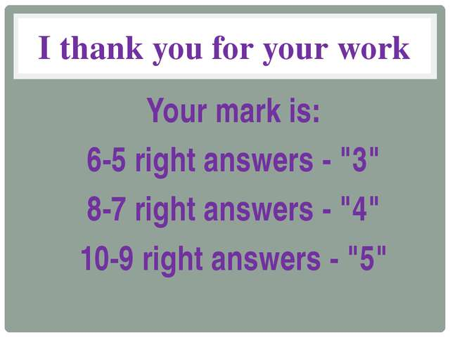 "I thank you for your work Your mark is: 6-5 right answers - ""3"" 8-7 right ans..."