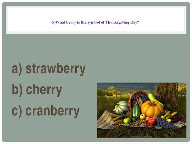 5)What berry is the symbol of Thanksgiving Day? a) strawberry b) cherry c) c...