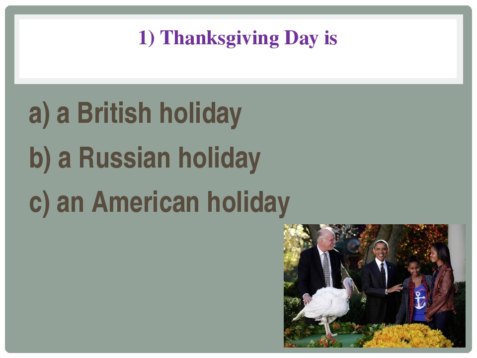1) Thanksgiving Day is a) a British holiday b) a Russian holiday c) an Americ...