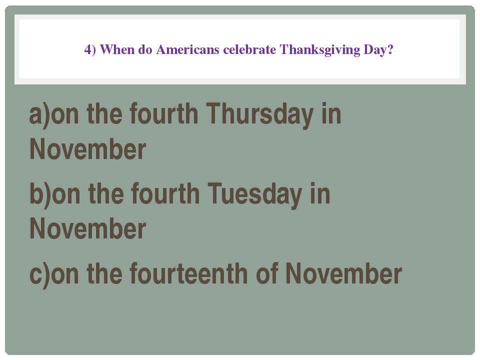 4) When do Americans celebrate Thanksgiving Day? a)on the fourth Thursday in...