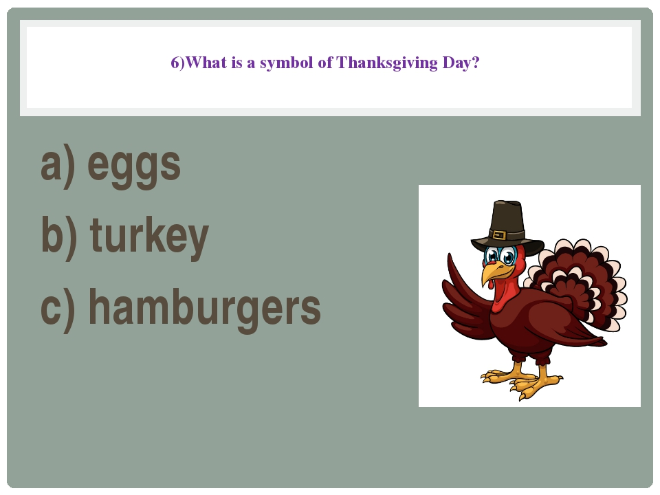6)What is a symbol of Thanksgiving Day? a) eggs b) turkey c) hamburgers