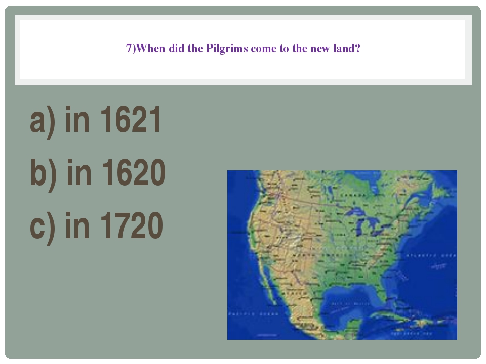 7)When did the Pilgrims come to the new land? a) in 1621 b) in 1620 c) in 1720