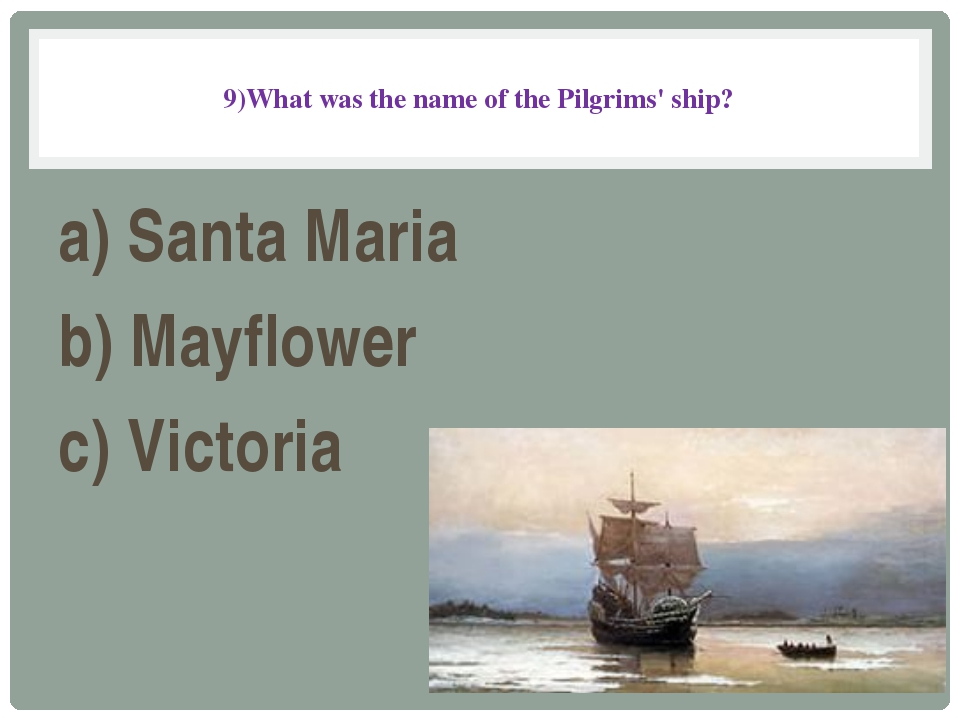 9)What was the name of the Pilgrims' ship? a) Santa Maria b) Mayflower c) Vi...