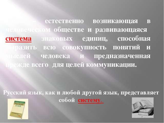 Язык – естественно возникающая в человеческом обществе и развивающаяся систем...
