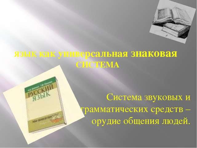 ЯЗЫК как универсальная знаковая СИСТЕМА Система звуковых и грамматических сре...