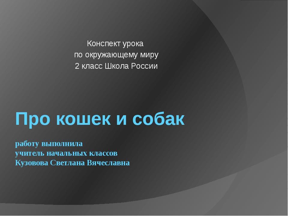 Про кошек и собак работу выполнила учитель начальных классов Кузовова Светлан...