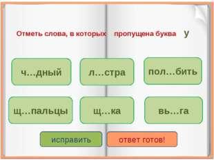 Отметь слова, в которых пропущена буква у ч…дный щ…ка щ…пальцы л…стра пол…бит