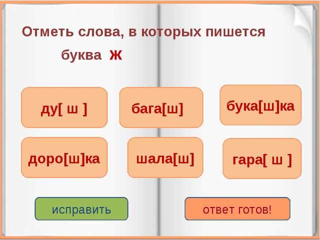 Отметь слова, в которых пишется буква ж гара[ ш ] доро[ш]ка бага[ш] шала[ш] б...