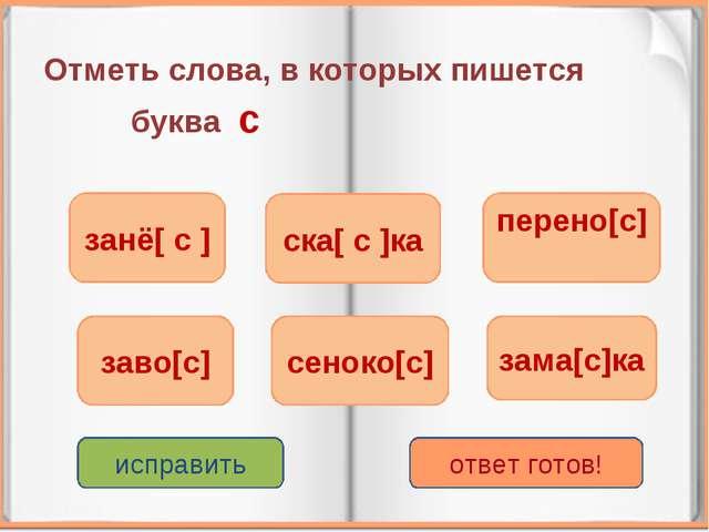Отметь слова, в которых пишется буква с занё[ с ] сеноко[с] перено[с] заво[с]...