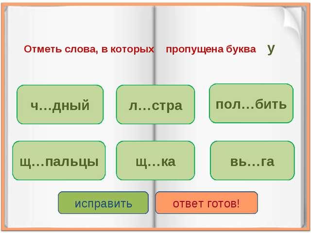 Отметь слова, в которых пропущена буква у ч…дный щ…ка щ…пальцы л…стра пол…бит...