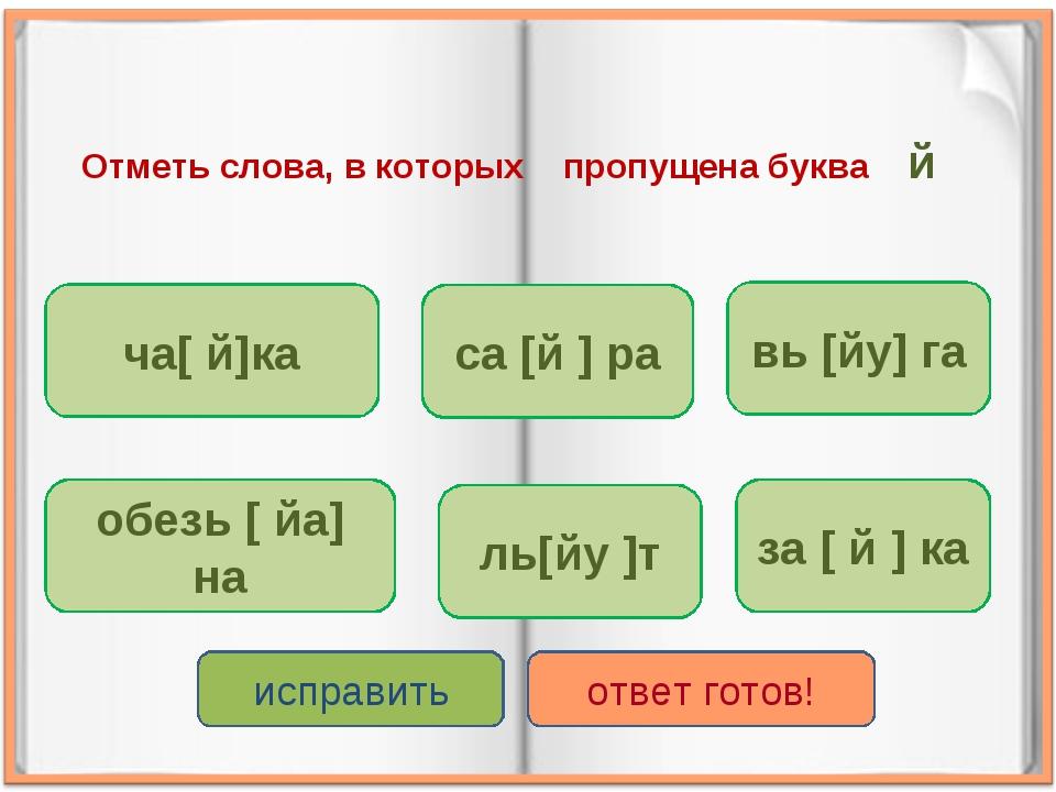 Отметь слова, в которых пропущена буква й ча[ й]ка за [ й ] ка са [й ] ра обе...