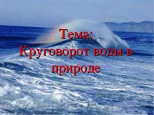 Тема: Круговорот воды в природе