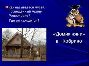 Как называется музей, посвящённый Арине Родионовне? Где он находится? «Домик