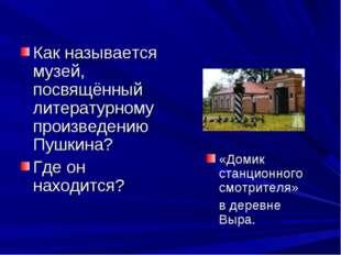 Как называется музей, посвящённый литературному произведению Пушкина? Где он