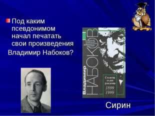 Под каким псевдонимом начал печатать свои произведения Владимир Набоков? Сирин