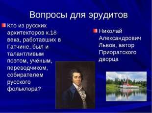 Вопросы для эрудитов Кто из русских архитекторов к.18 века, работавших в Гат