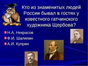 Кто из знаменитых людей России бывал в гостях у известного гатчинского художн
