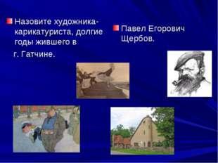 Назовите художника-карикатуриста, долгие годы жившего в г. Гатчине. Павел Его