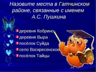 Назовите места в Гатчинском районе, связанные с именем А.С. Пушкина деревня