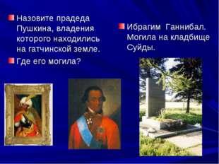 Назовите прадеда Пушкина, владения которого находились на гатчинской земле. Г