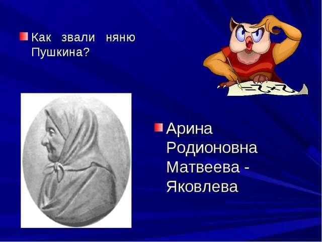 Как звали няню Пушкина? Арина Родионовна Матвеева - Яковлева