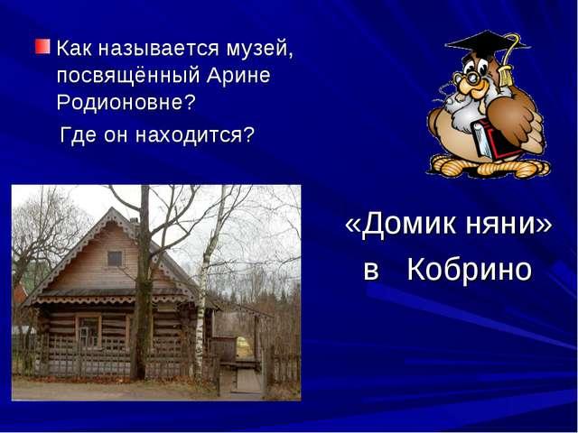 Как называется музей, посвящённый Арине Родионовне? Где он находится? «Домик...