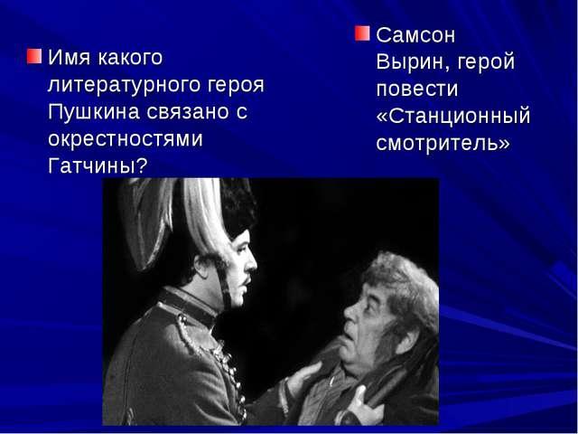 Имя какого литературного героя Пушкина связано с окрестностями Гатчины? Самсо...