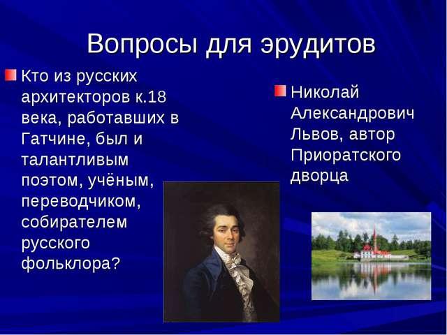 Вопросы для эрудитов Кто из русских архитекторов к.18 века, работавших в Гат...