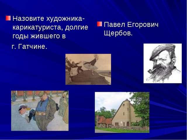 Назовите художника-карикатуриста, долгие годы жившего в г. Гатчине. Павел Его...