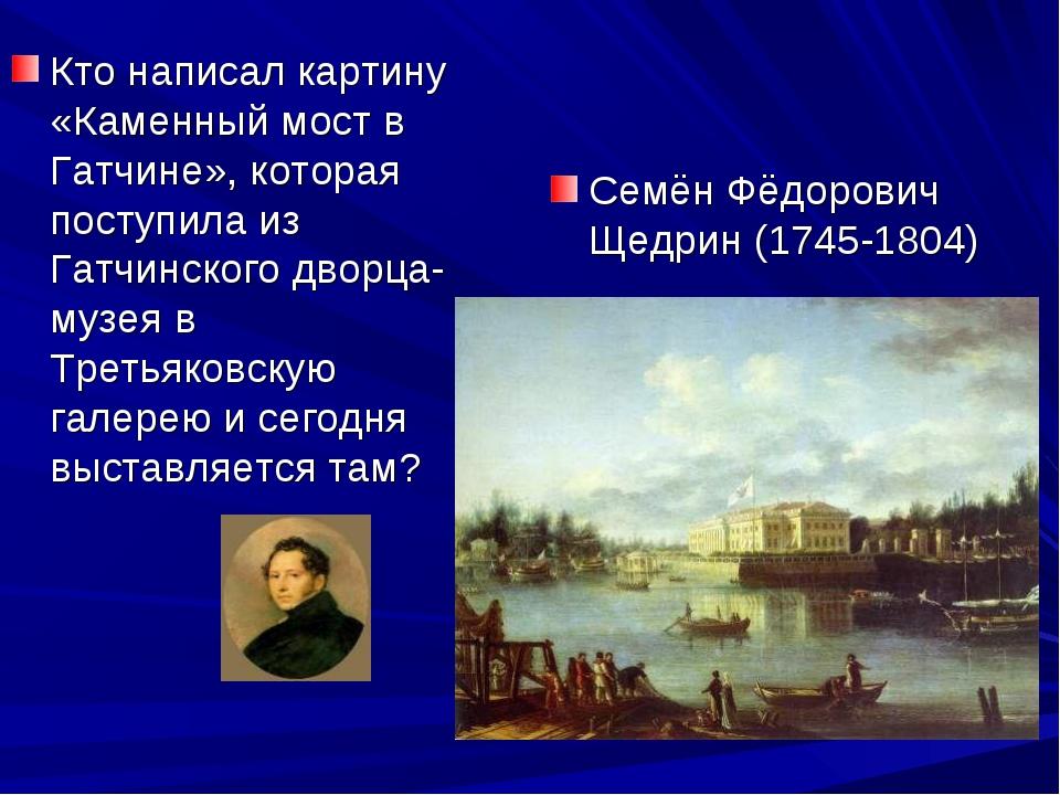 Кто написал картину «Каменный мост в Гатчине», которая поступила из Гатчинско...