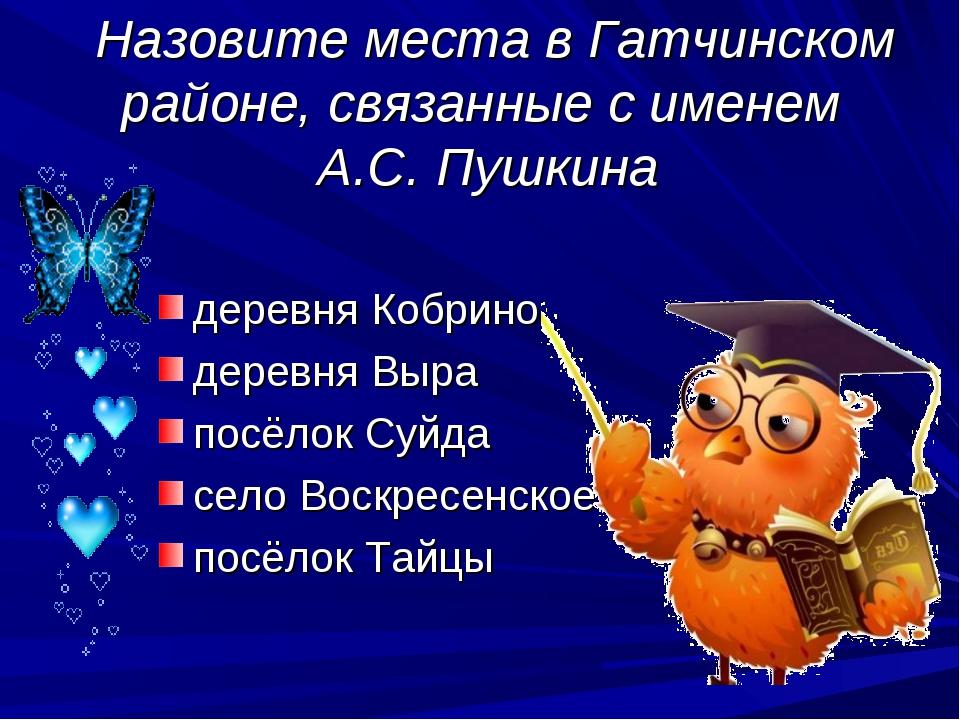 Назовите места в Гатчинском районе, связанные с именем А.С. Пушкина деревня...