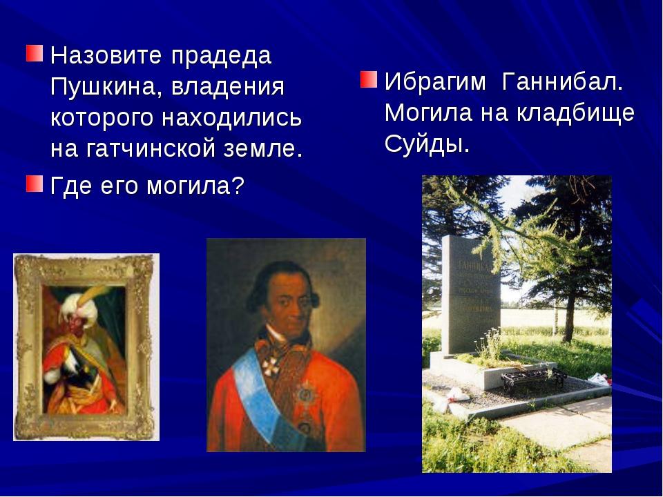 Назовите прадеда Пушкина, владения которого находились на гатчинской земле. Г...