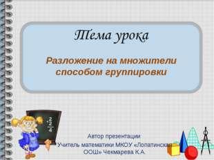 Автор презентации Учитель математики МКОУ «Лопатинская ООШ» Чекмарева К.А. Ра