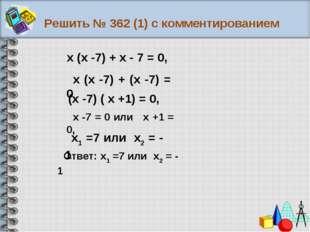 Решить № 362 (1) с комментированием Ответ: х1 =7 или х2 = - 1 х (х -7) + х -