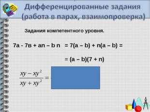 Задания компетентного уровня. 7а- 7в+аn – b n = 7(a – b) + n(a – b) = =(