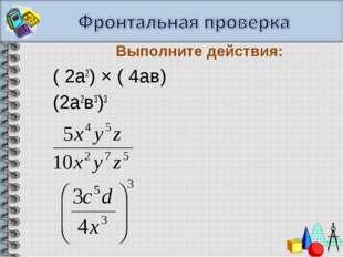 ( 2а2) × ( 4ав) (2а2в3)3 Выполните действия: