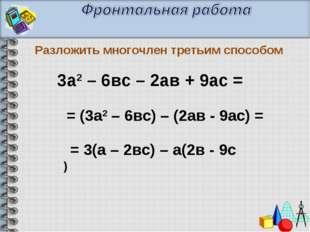 Разложить многочлен третьим способом = (3а2 – 6вс) – (2ав - 9ас) = = 3(а – 2в