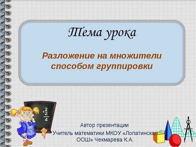 Автор презентации Учитель математики МКОУ «Лопатинская ООШ» Чекмарева К.А. Ра...