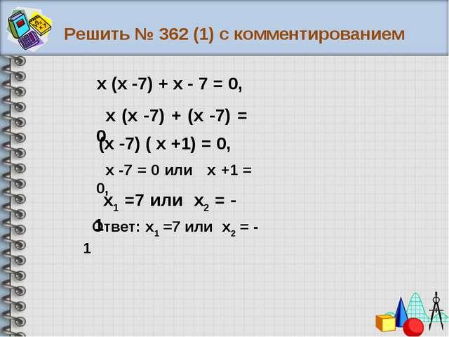 Решить № 362 (1) с комментированием Ответ: х1 =7 или х2 = - 1 х (х -7) + х -...