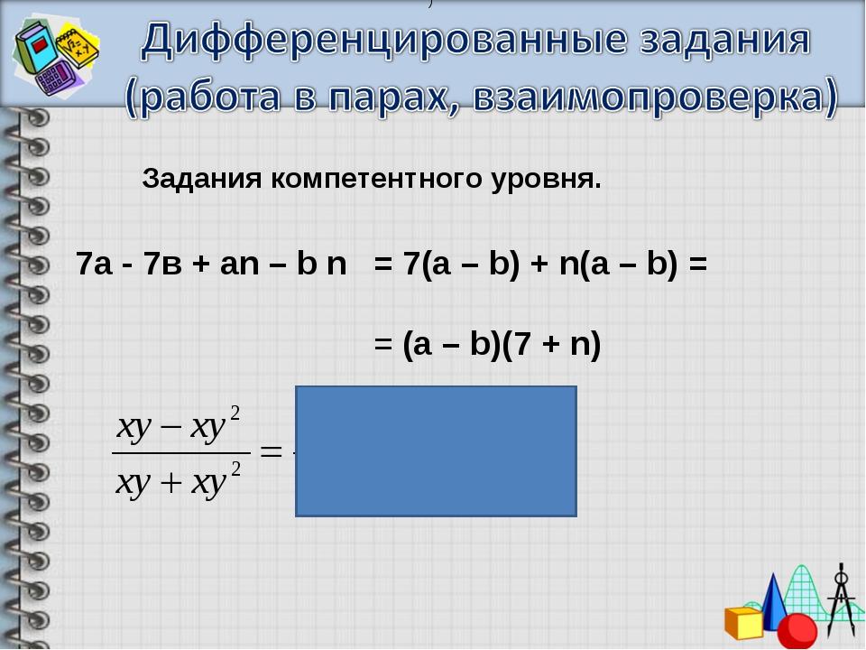 Задания компетентного уровня. 7а- 7в+аn – b n = 7(a – b) + n(a – b) = =(...