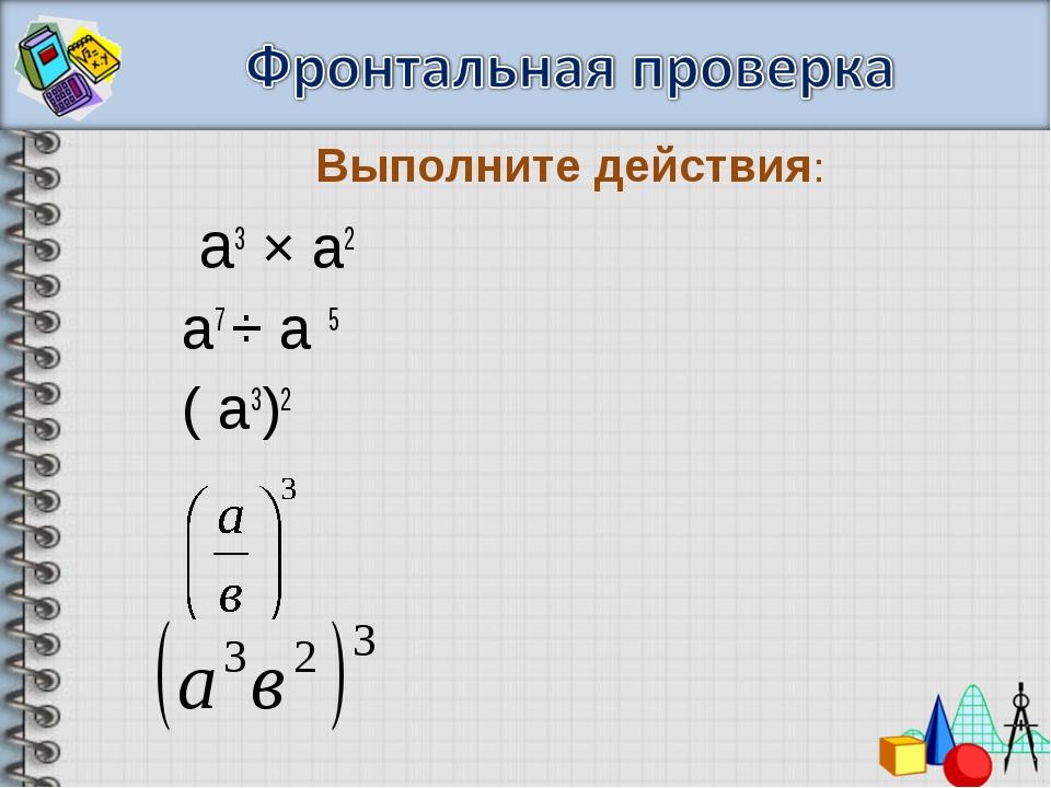 а3 × а2 а7 ÷ а 5 ( а3)2 Выполните действия: