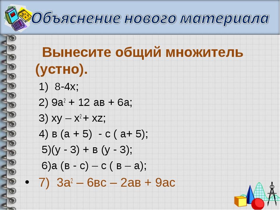 Вынесите общий множитель (устно). 1) 8-4х; 2) 9а2 + 12 ав + 6а; 3) ху – х2 +...