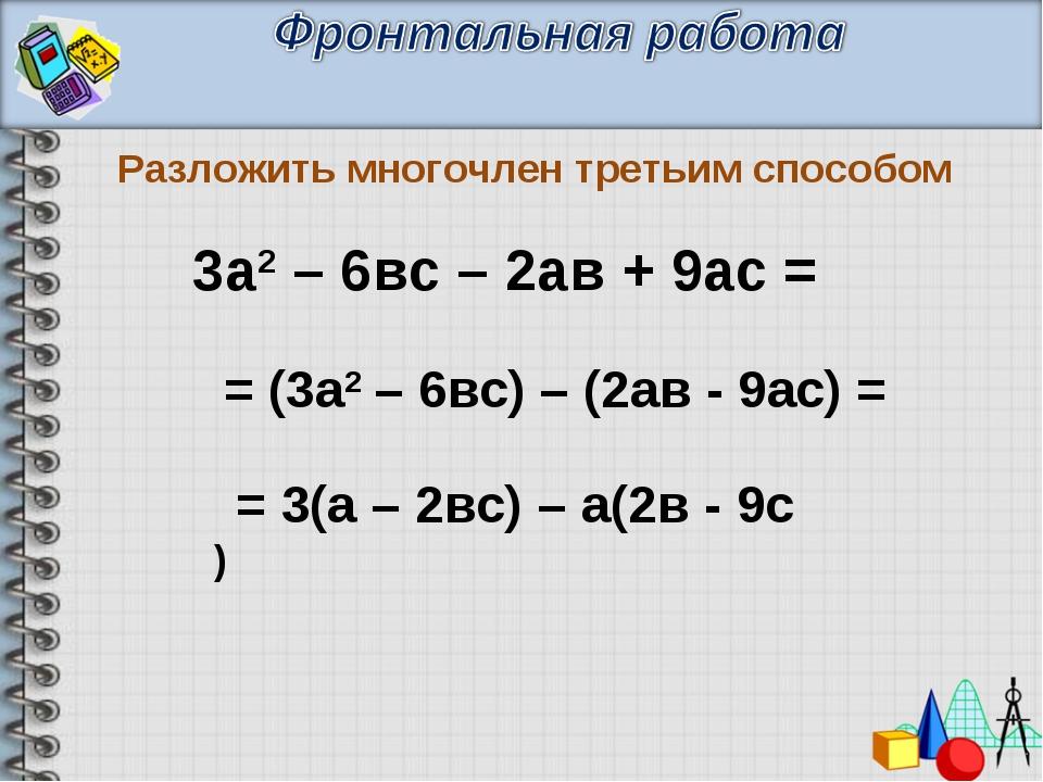 Разложить многочлен третьим способом = (3а2 – 6вс) – (2ав - 9ас) = = 3(а – 2в...