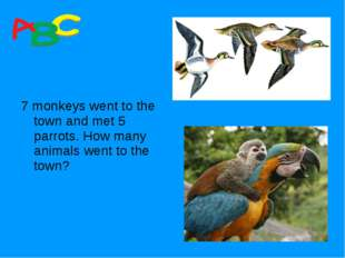 7 monkeys went to the town and met 5 parrots. How many animals went to the t