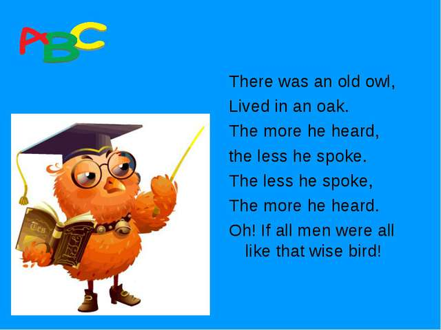 There was an old owl, Lived in an oak. The more he heard, the less he spoke....