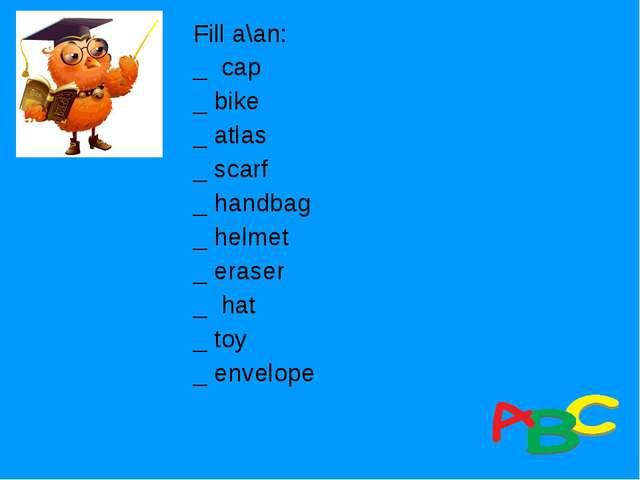 Fill a\an: _ cap _ bike _ atlas _ scarf _ handbag _ helmet _ eraser _ hat _ t...