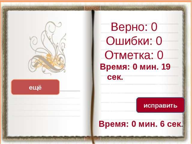 Верно: 0 Ошибки: 0 Отметка: 0 Время: 0 мин. 19 сек. Время: 0 мин. 6 сек. ещё...