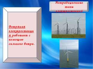 Нетрадиционные типы электростанций Ветряная электростанция работает с помощью